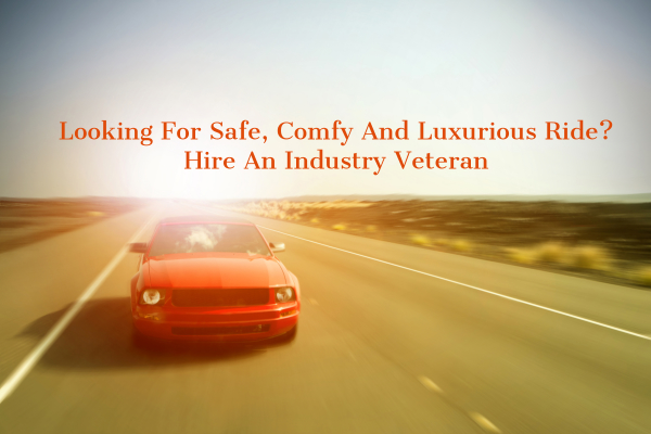 Looking For Safe, Comfy And Luxurious Ride?  Hire An Industry Veteran